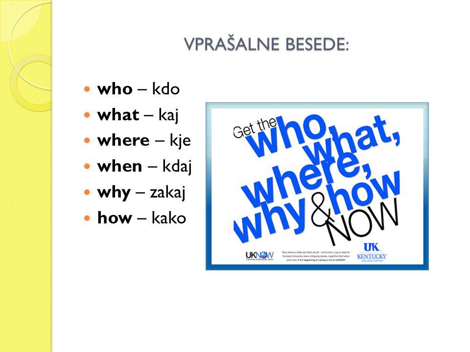 VPRAŠALNE BESEDE: who – kdo what – kaj where – kje when – kdaj why – zakaj how – kako