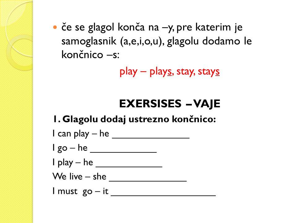 če se glagol konča na –y, pre katerim je samoglasnik (a,e,i,o,u), glagolu dodamo le končnico –s: