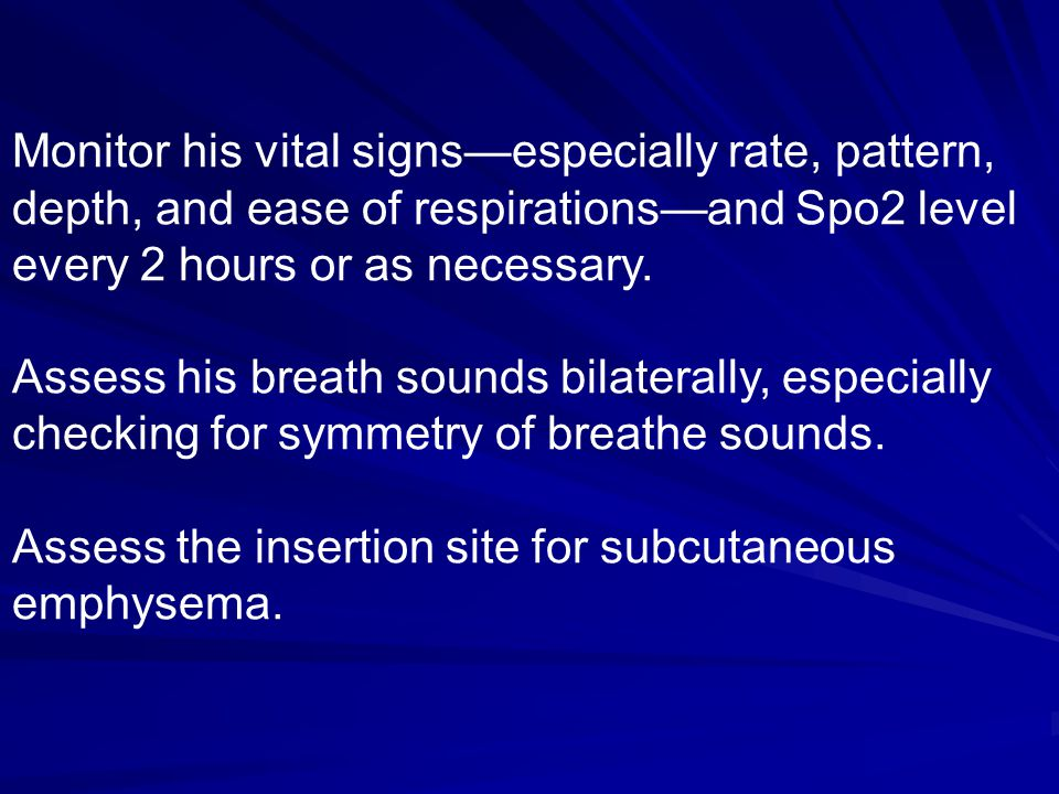 Monitor his vital signs—especially rate, pattern,