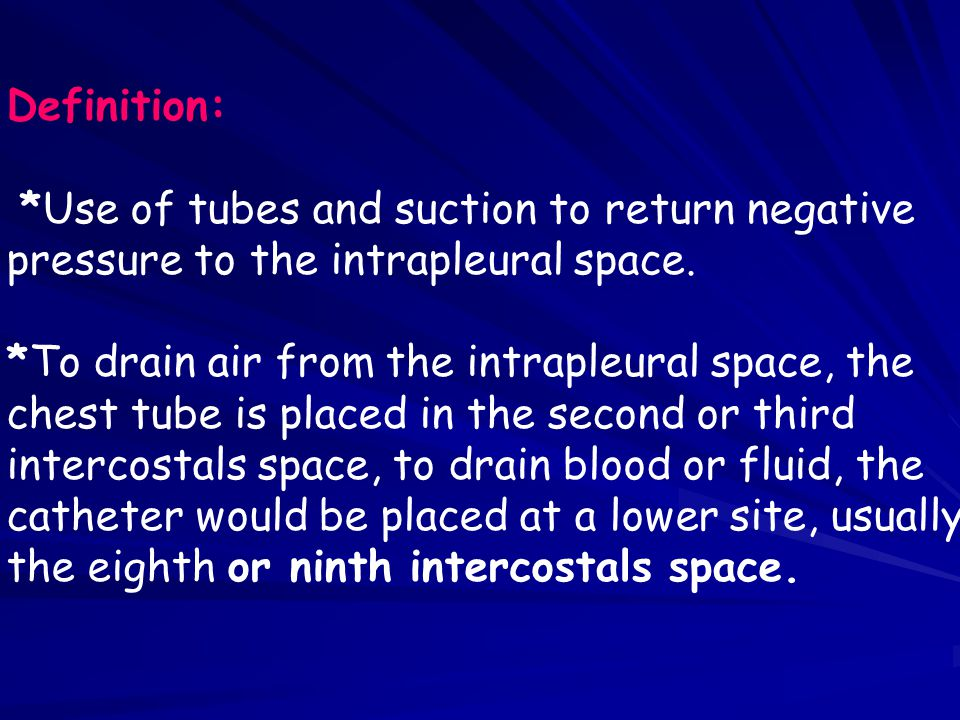 Definition: *Use of tubes and suction to return negative. pressure to the intrapleural space. *To drain air from the intrapleural space, the.