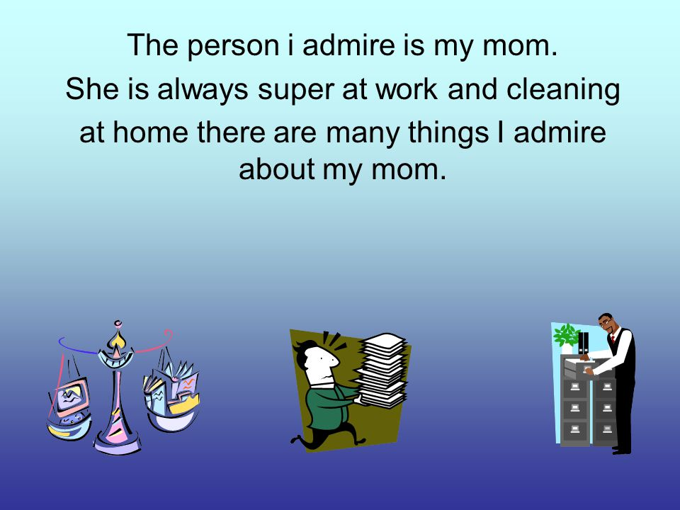 The person i admire is my mom.