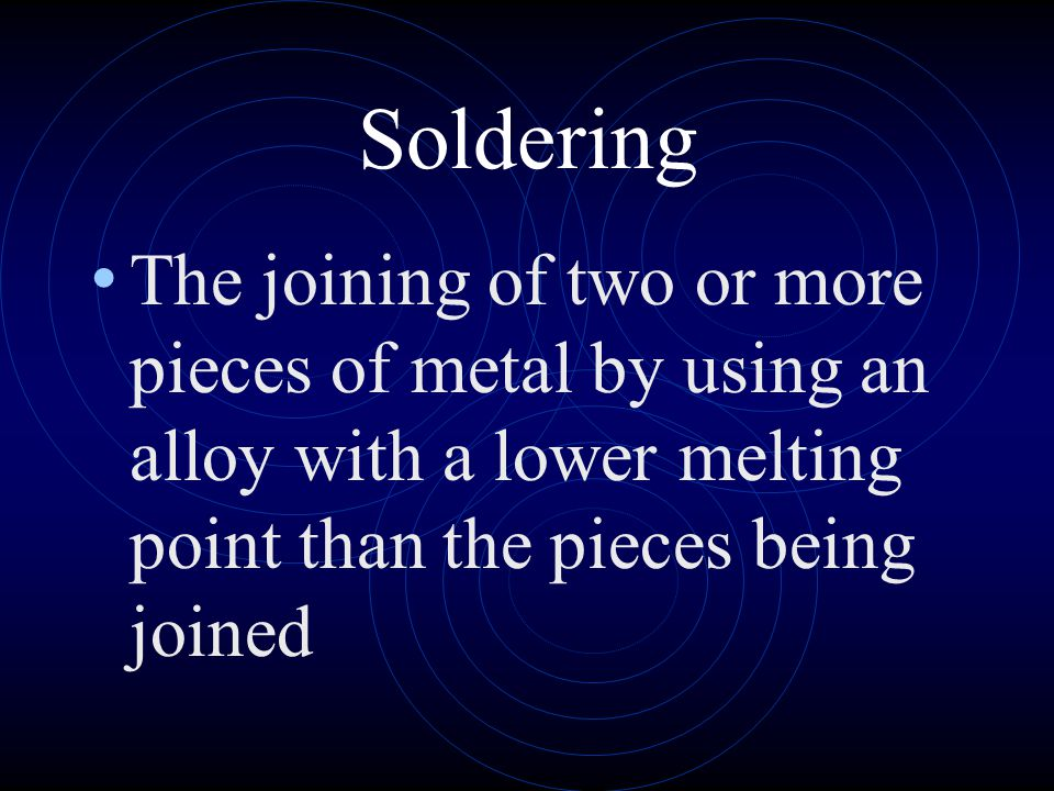 Soldering The joining of two or more pieces of metal by using an alloy with a lower melting point than the pieces being joined.