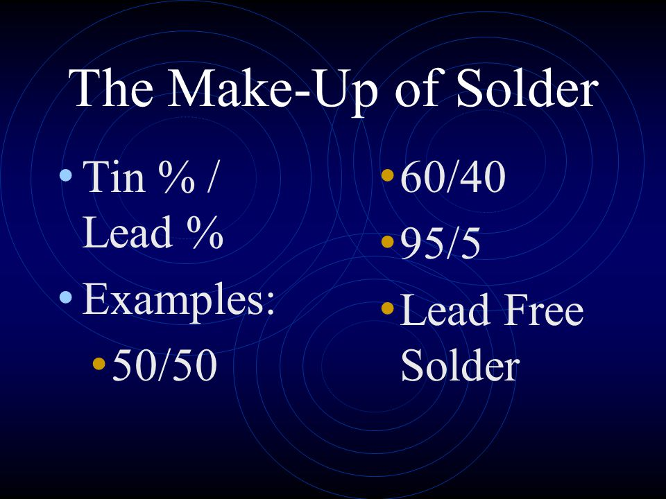 The Make-Up of Solder Tin % / Lead % Examples: 50/50 60/40 95/5