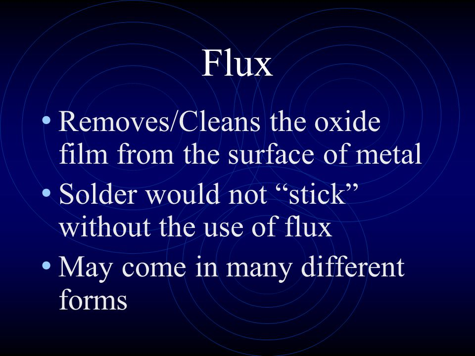 Flux Removes/Cleans the oxide film from the surface of metal