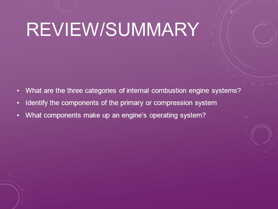 Review/Summary What are the three categories of internal combustion engine systems Identify the components of the primary or compression system.