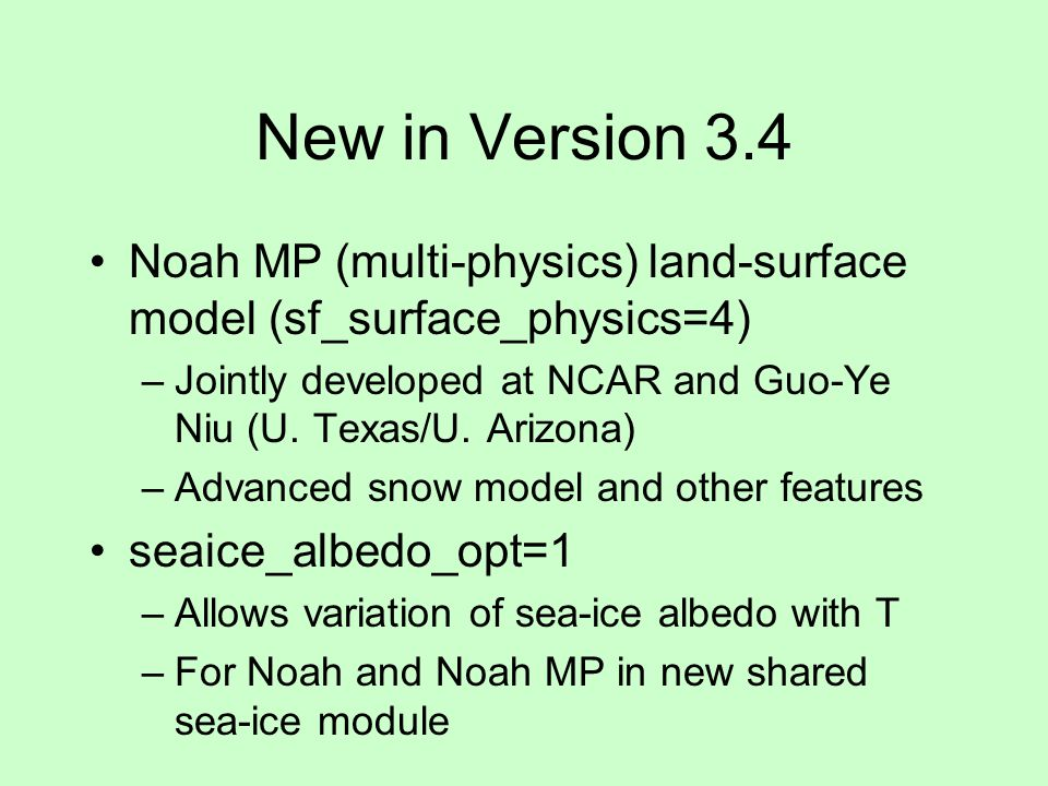 New in Version 3.4 Noah MP (multi-physics) land-surface model (sf_surface_physics=4) Jointly developed at NCAR and Guo-Ye Niu (U. Texas/U. Arizona)