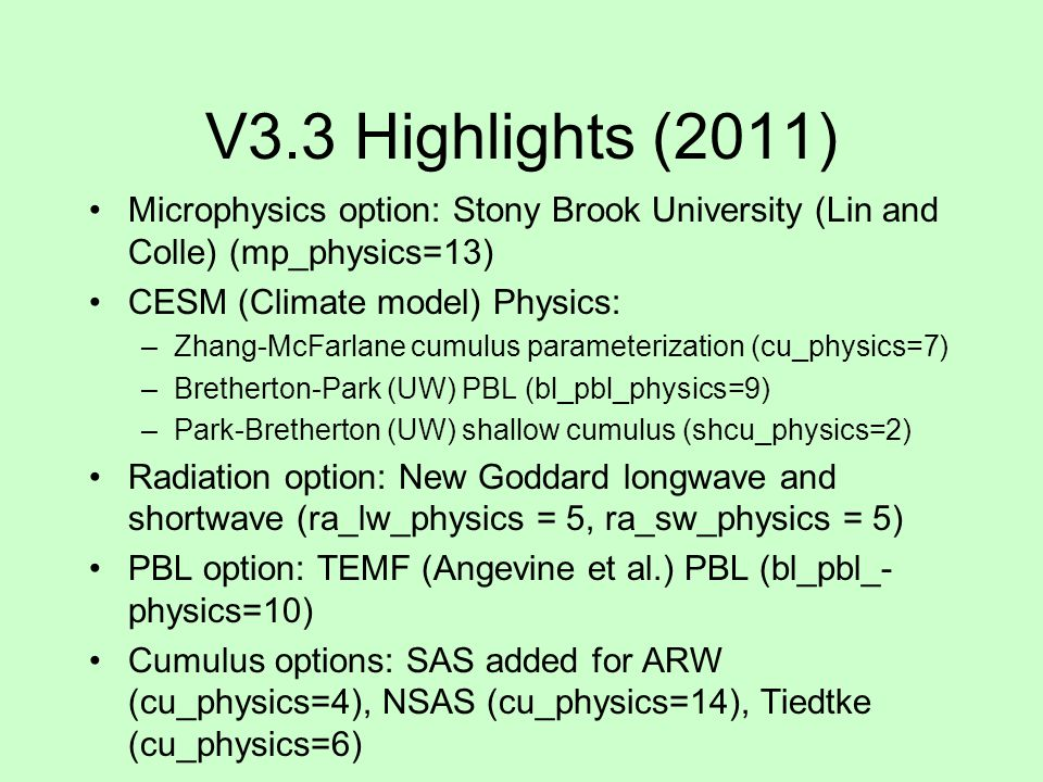 V3.3 Highlights (2011) Microphysics option: Stony Brook University (Lin and Colle) (mp_physics=13) CESM (Climate model) Physics: