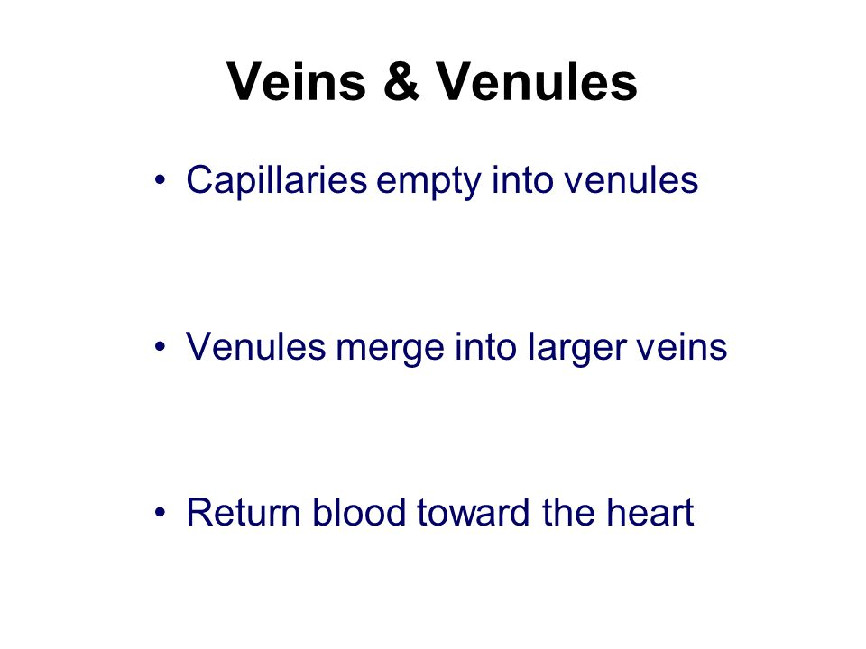 Veins & Venules Capillaries empty into venules