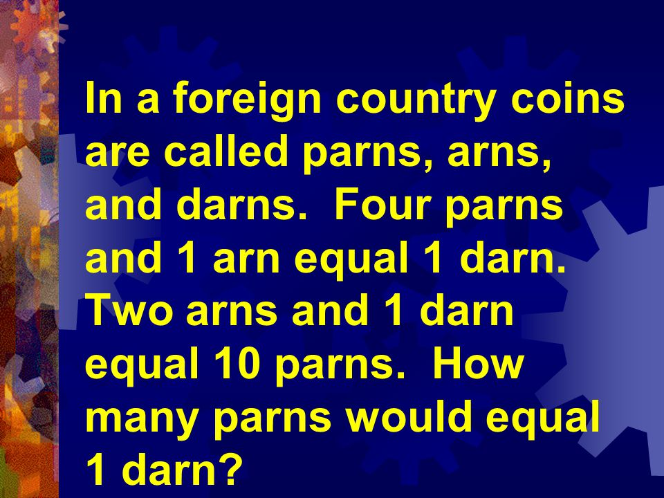 In a foreign country coins are called parns, arns, and darns