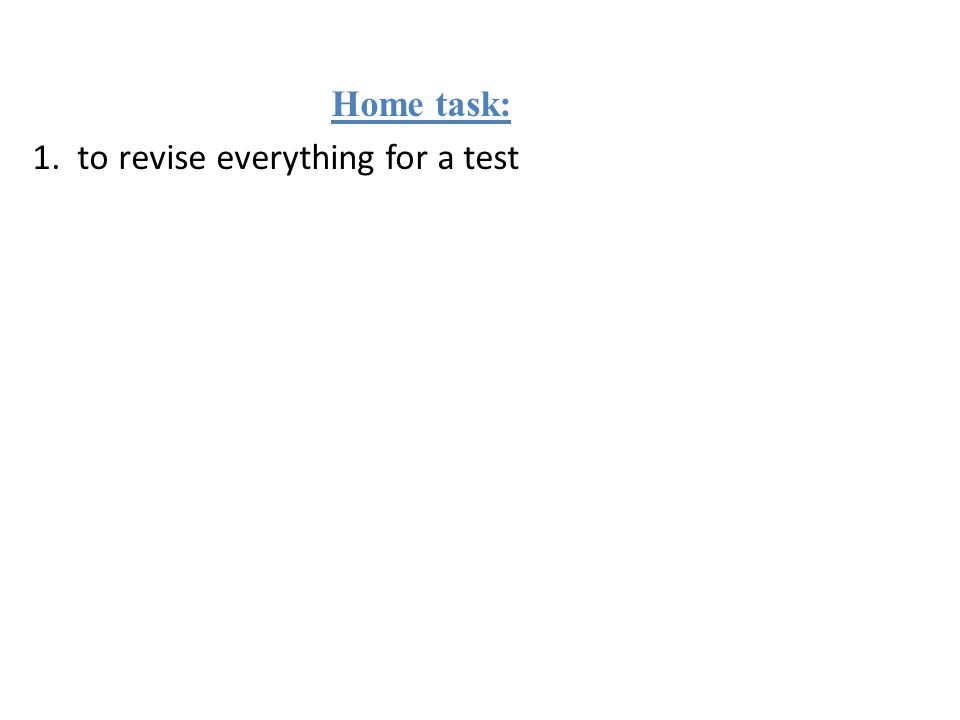 Home task: 1. to revise everything for a test