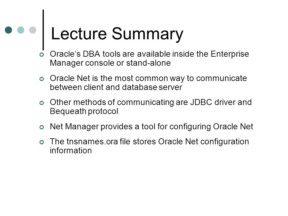 Lecture Summary Oracle's DBA tools are available inside the Enterprise Manager console or stand-alone.