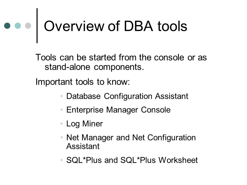 Overview of DBA tools Tools can be started from the console or as stand-alone components. Important tools to know: