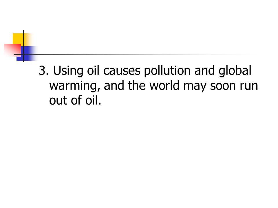 3. Using oil causes pollution and global warming, and the world may soon run out of oil.