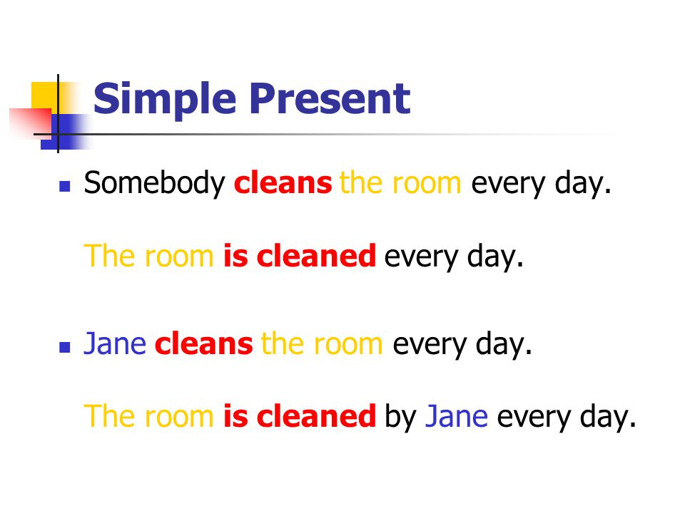 Simple Present Somebody cleans the room every day. The room is cleaned every day.