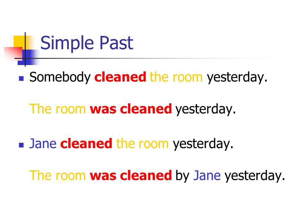 Simple Past Somebody cleaned the room yesterday. The room was cleaned yesterday.