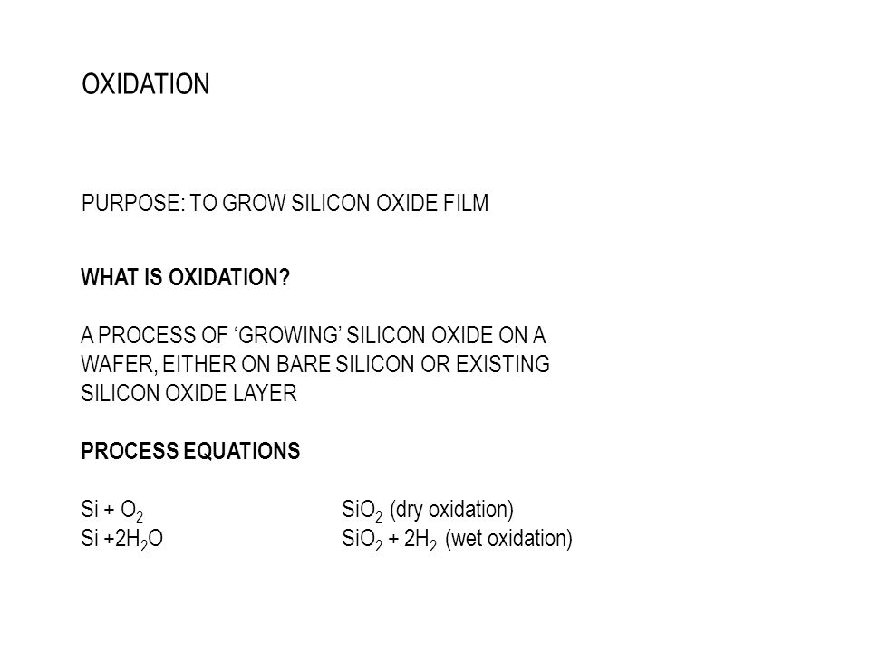 OXIDATION PURPOSE: TO GROW SILICON OXIDE FILM WHAT IS OXIDATION