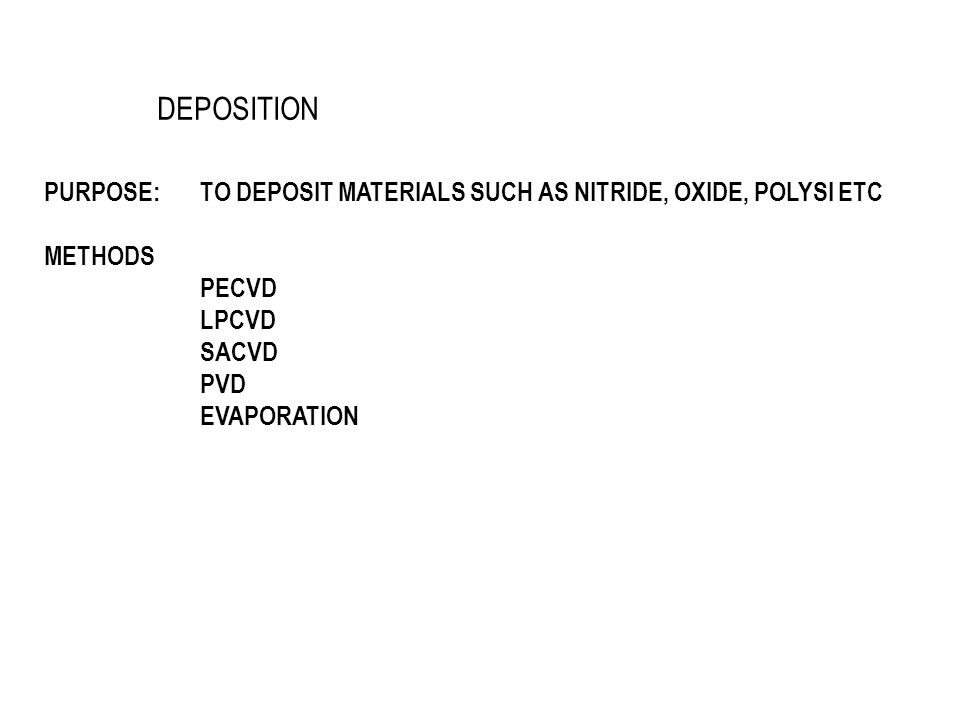 DEPOSITION PURPOSE: TO DEPOSIT MATERIALS SUCH AS NITRIDE, OXIDE, POLYSI ETC. METHODS. PECVD. LPCVD.