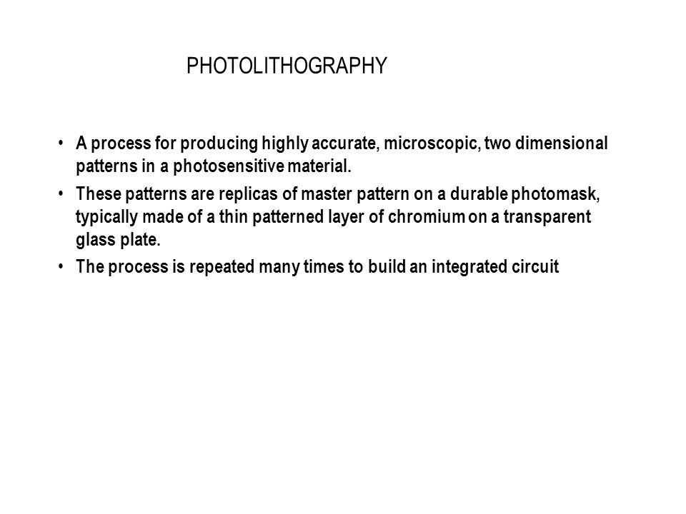 PHOTOLITHOGRAPHY A process for producing highly accurate, microscopic, two dimensional patterns in a photosensitive material.