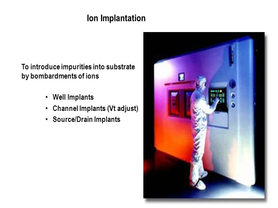 Ion Implantation To introduce impurities into substrate by bombardments of ions. Well Implants. Channel Implants (Vt adjust)