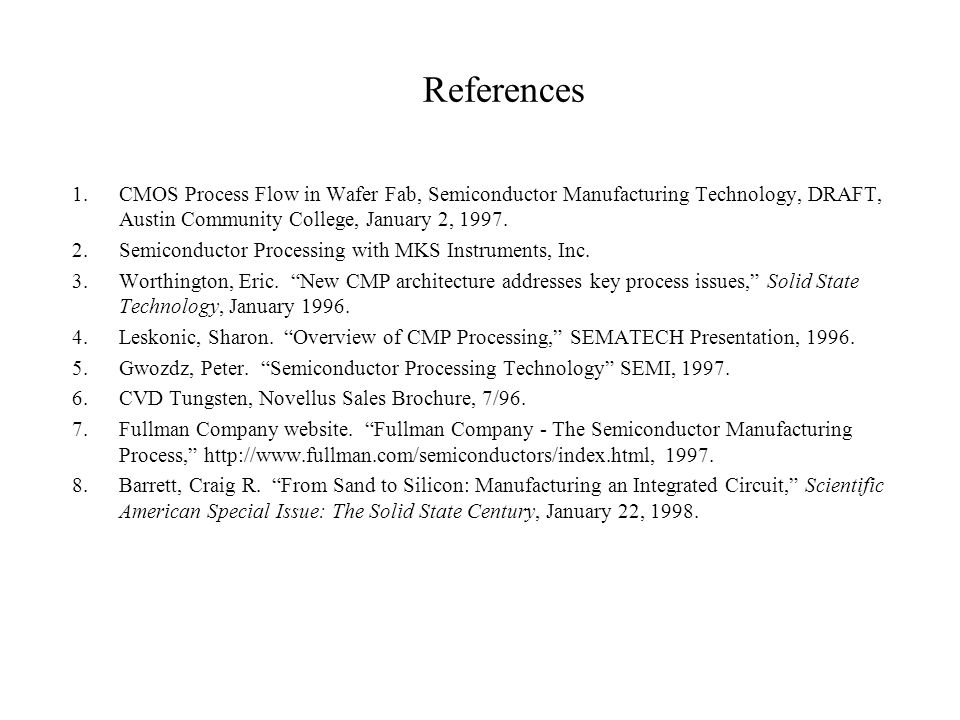 References 1. CMOS Process Flow in Wafer Fab, Semiconductor Manufacturing Technology, DRAFT, Austin Community College, January 2, 1997.