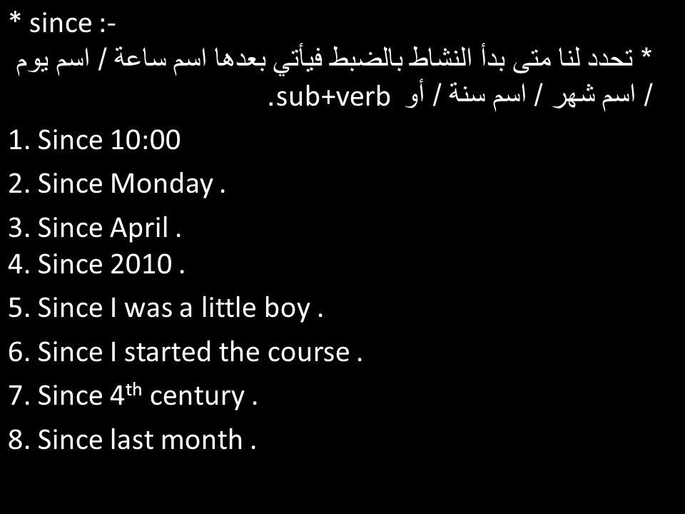 * since :- * تحدد لنا متى بدأ النشاط بالضبط فيأتي بعدها اسم ساعة / اسم يوم / اسم شهر / اسم سنة / أو sub+verb .