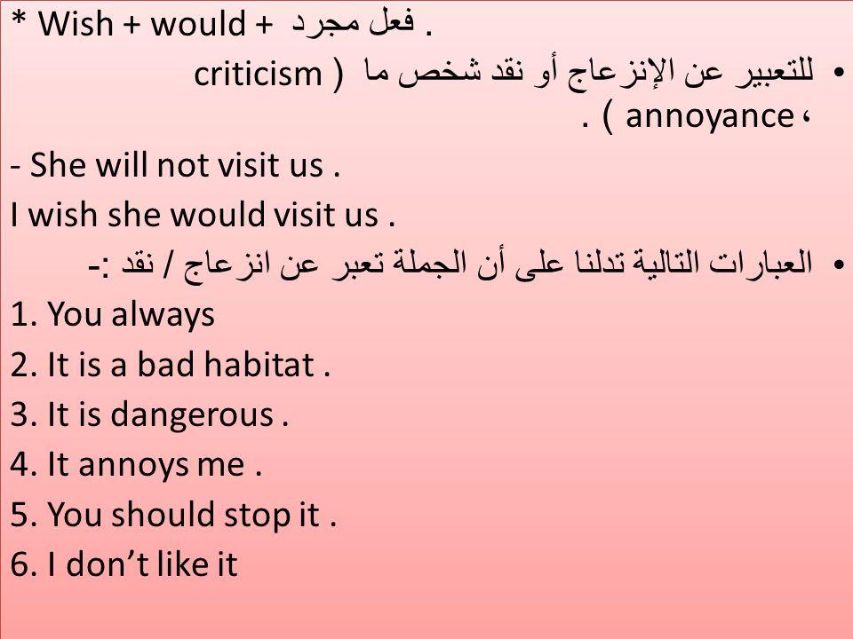 . فعل مجرد * Wish + would + للتعبير عن الإنزعاج أو نقد شخص ما (criticism ،annoyance ) . - She will not visit us .