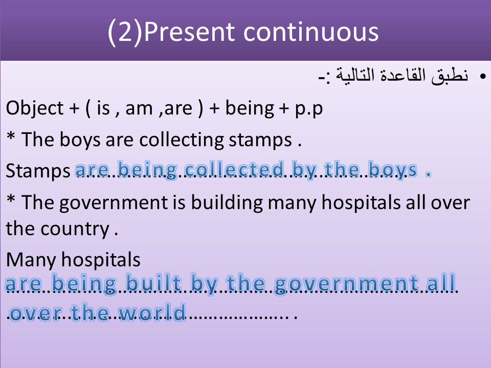 Present continuous (2) نطبق القاعدة التالية :- Object + ( is , am ,are ) + being + p.p. * The boys are collecting stamps .