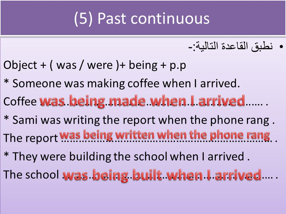 (5) Past continuous was being made when I arrived