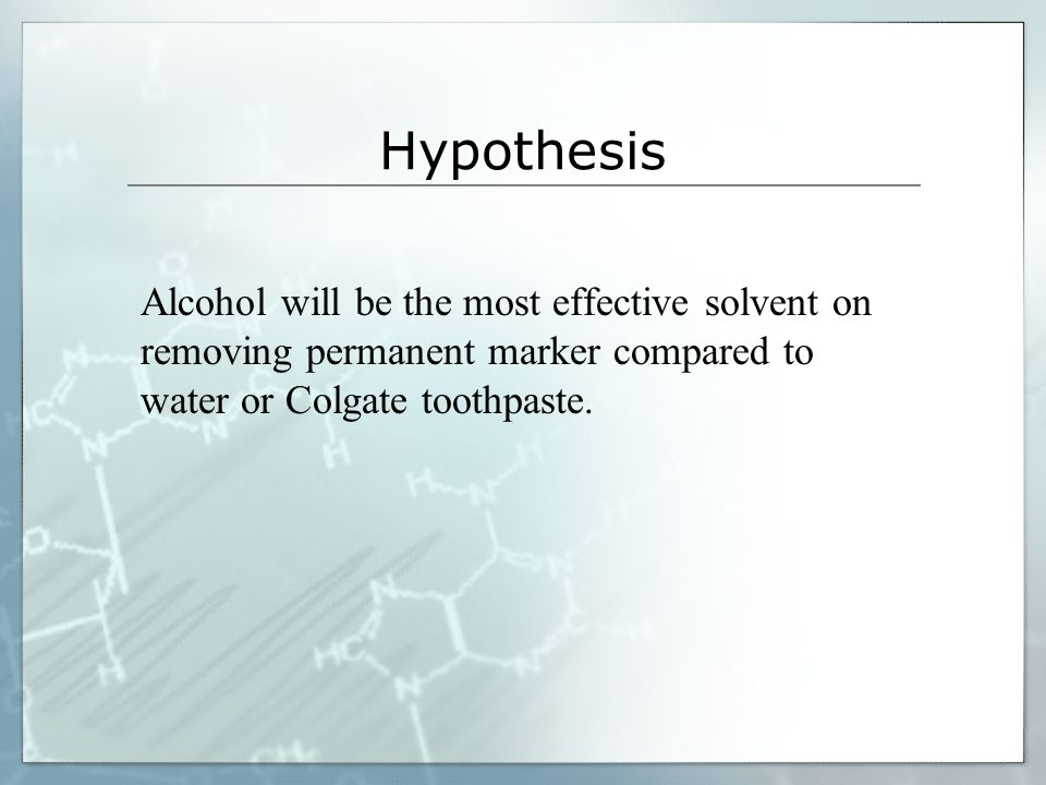 Hypothesis Alcohol will be the most effective solvent on removing permanent marker compared to water or Colgate toothpaste.