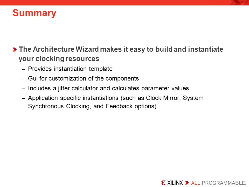 Summary The Architecture Wizard makes it easy to build and instantiate your clocking resources. Provides instantiation template.