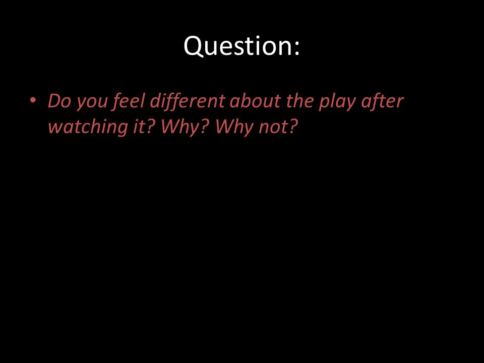 Question: Do you feel different about the play after watching it Why Why not
