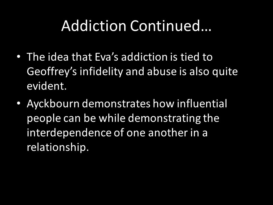 Addiction Continued… The idea that Eva's addiction is tied to Geoffrey's infidelity and abuse is also quite evident.
