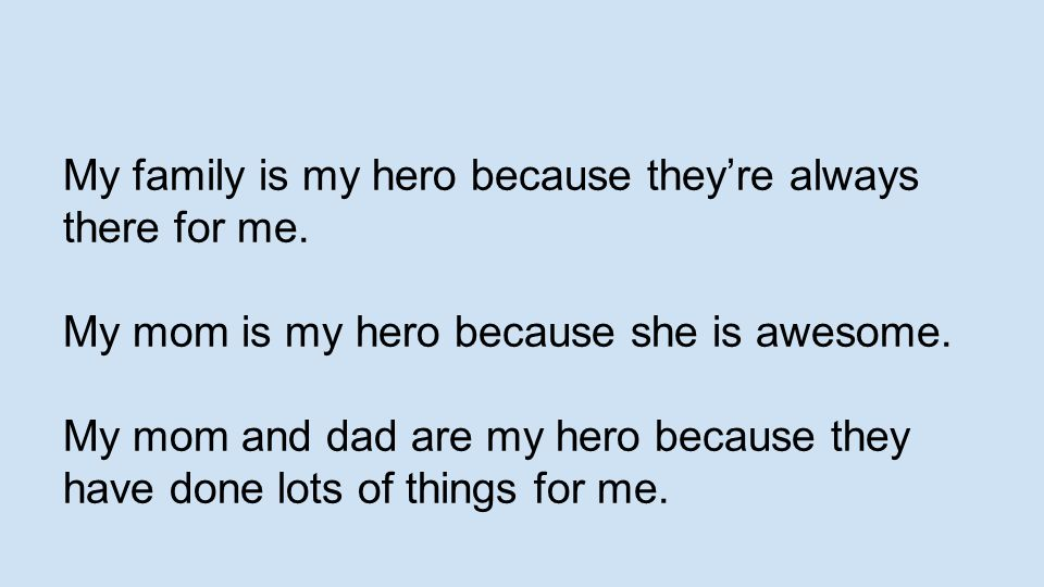My family is my hero because they're always there for me.