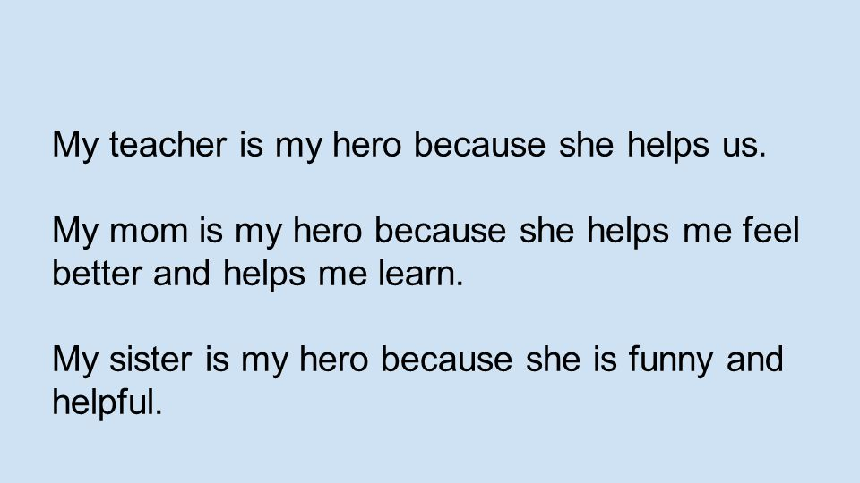 My teacher is my hero because she helps us.