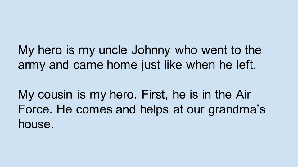 My hero is my uncle Johnny who went to the army and came home just like when he left.