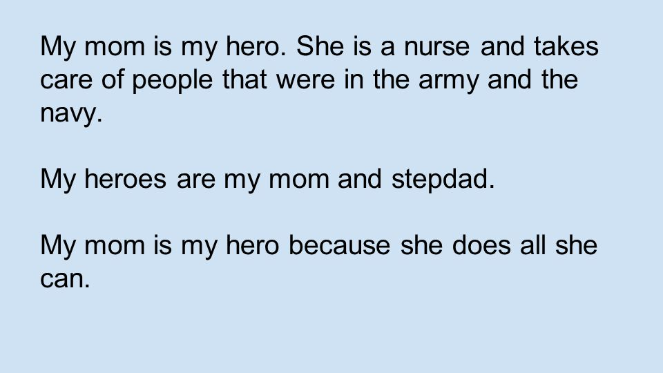 My mom is my hero. She is a nurse and takes care of people that were in the army and the navy.