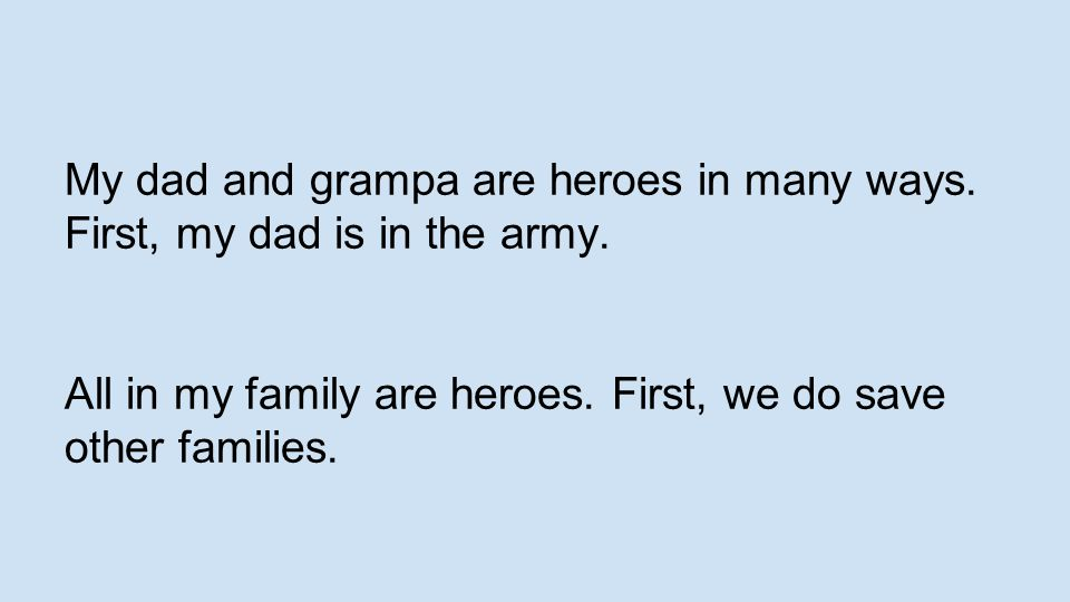 My dad and grampa are heroes in many ways. First, my dad is in the army.
