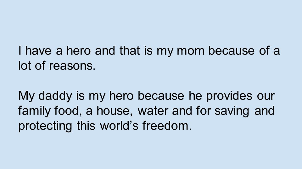 I have a hero and that is my mom because of a lot of reasons.