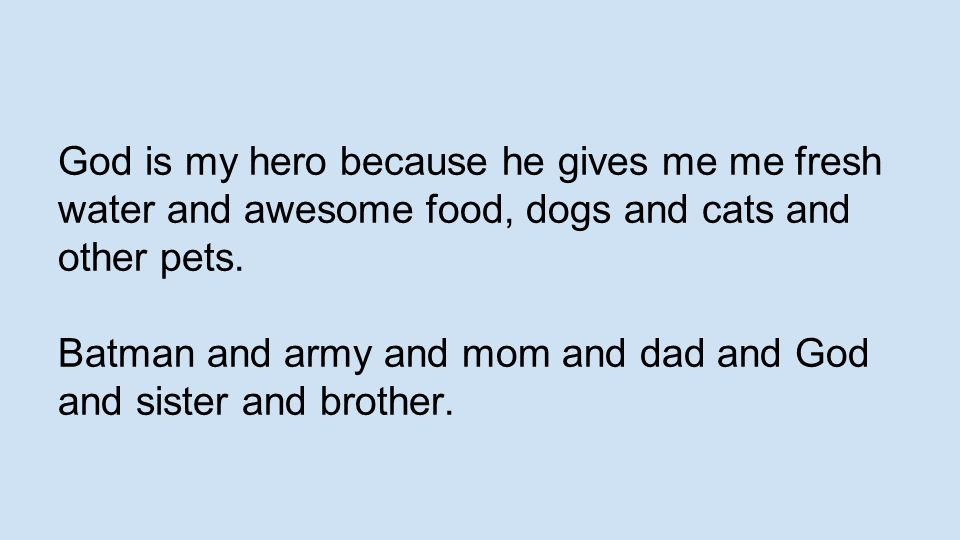 God is my hero because he gives me me fresh water and awesome food, dogs and cats and other pets.