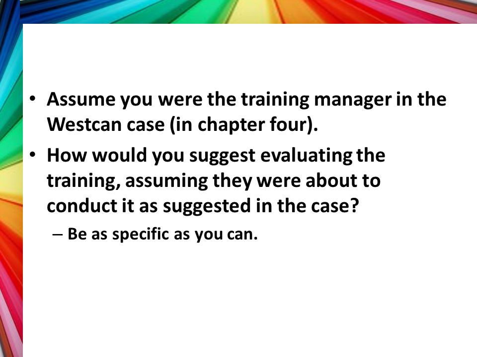 Assume you were the training manager in the Westcan case (in chapter four).