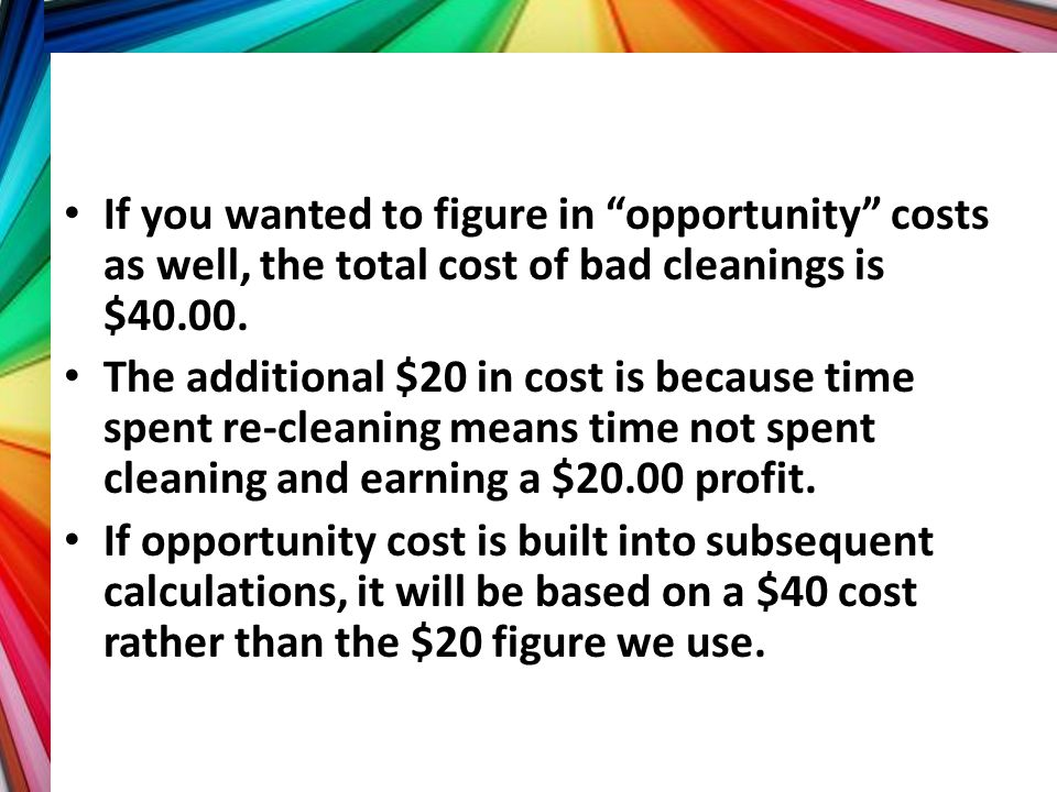 If you wanted to figure in opportunity costs as well, the total cost of bad cleanings is $40.00.