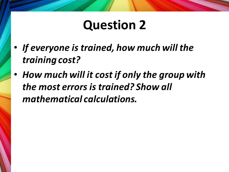 Question 2 If everyone is trained, how much will the training cost