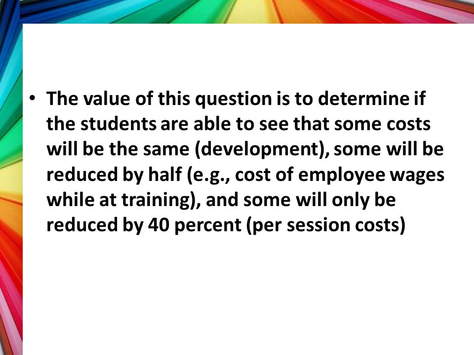 The value of this question is to determine if the students are able to see that some costs will be the same (development), some will be reduced by half (e.g., cost of employee wages while at training), and some will only be reduced by 40 percent (per session costs)