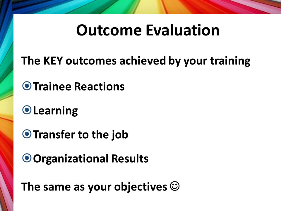 Outcome Evaluation The KEY outcomes achieved by your training
