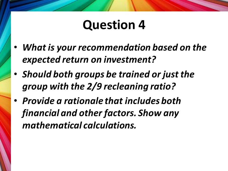 Question 4 What is your recommendation based on the expected return on investment