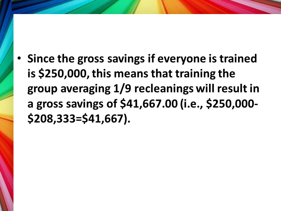 Since the gross savings if everyone is trained is $250,000, this means that training the group averaging 1/9 recleanings will result in a gross savings of $41,667.00 (i.e., $250,000-$208,333=$41,667).