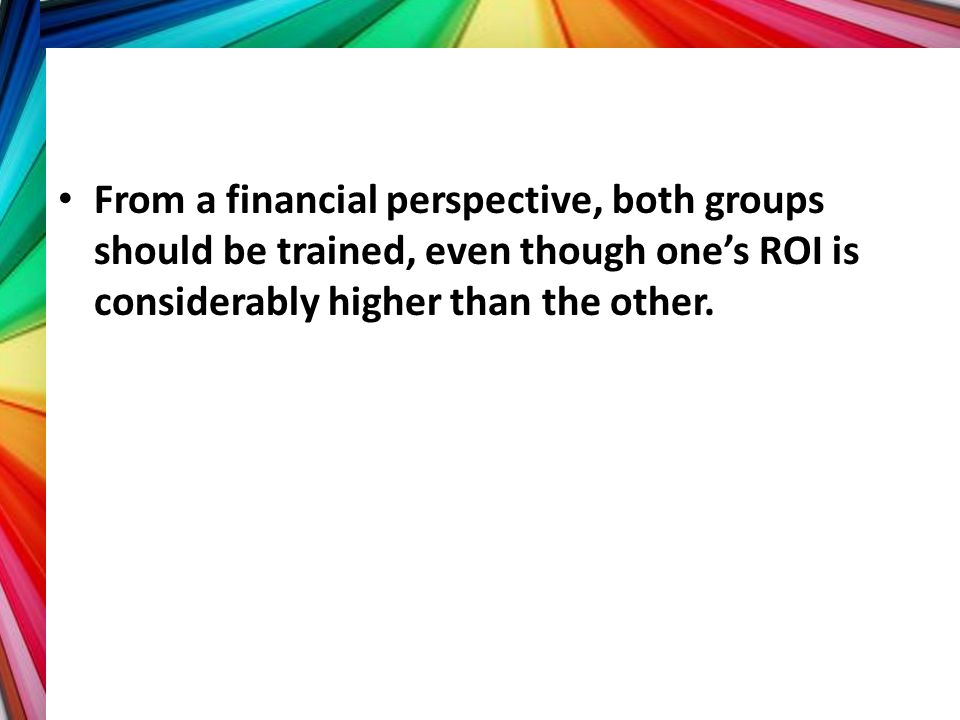 From a financial perspective, both groups should be trained, even though one's ROI is considerably higher than the other.