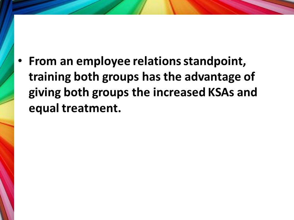 From an employee relations standpoint, training both groups has the advantage of giving both groups the increased KSAs and equal treatment.