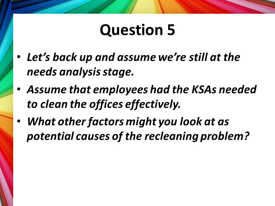 Question 5 Let's back up and assume we're still at the needs analysis stage.