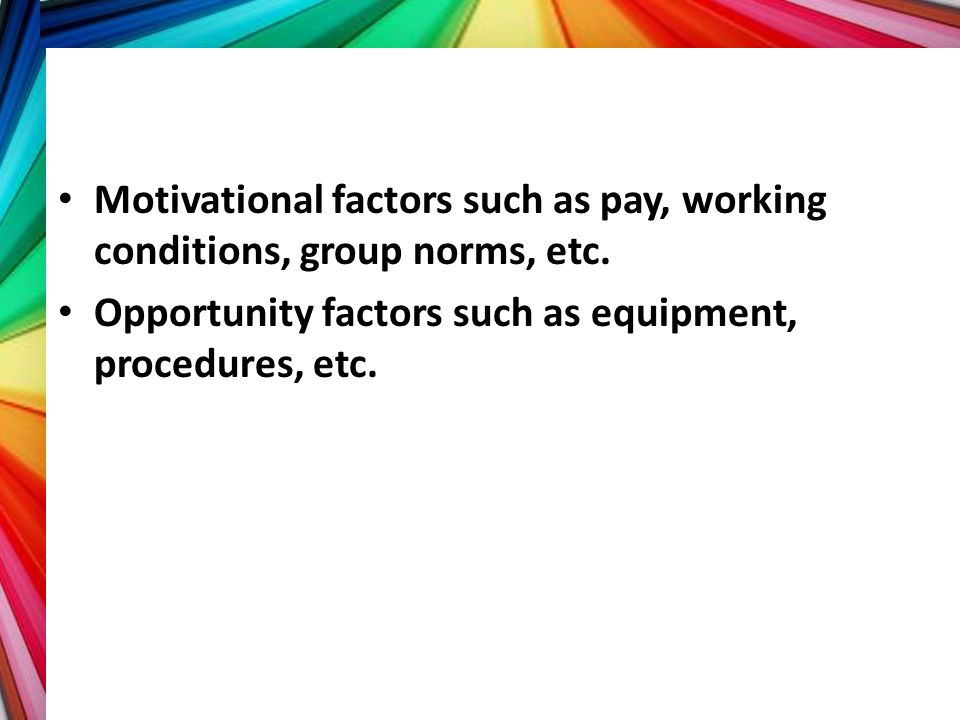 Motivational factors such as pay, working conditions, group norms, etc.